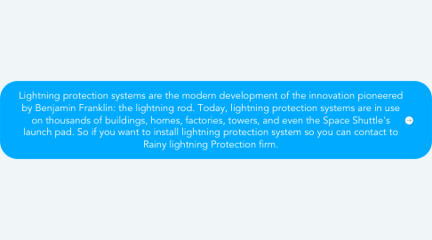 Mind Map: Lightning protection systems are the modern development of the innovation pioneered by Benjamin Franklin: the lightning rod. Today, lightning protection systems are in use on thousands of buildings, homes, factories, towers, and even the Space Shuttle's launch pad. So if you want to install lightning protection system so you can contact to Rainy lightning Protection firm.