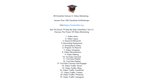 Mind Map: IM Checklist Volume 5: Video Marketing       Access Over 350 Checklists & Mindmaps    Visit https://imchecklist.org    Get The Exact 19 Step By Step Checklists I Use To  Harness The Power Of Video Marketing    1. Video Aims  2. Video Types  3. Keyword Research  4. Recording Equipment  5. Smartphone Video  6. Prepare To Record  7. Video Template  8. Video Monetisation  9. Video Editing  10. YouTube Channel  11. YouTube Playlist  12. YouTube Playlist  13. YouTube Connect and Engage  14. Video Traffic: Email  15. Video Traffic: Blog  16. Video Traffic: Facebook  17. Video Traffic: Twitter  18. Video Traffic: Pinterest  19. Video Traffic: Instagram