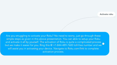 Mind Map: Are you struggling to activate your Roku? No need to worry, just go through these simple steps as given in this above presentation. You can able to setup your Roku and activate it all by yourself. The activation of Roku is quite a complicated process but we make it easier for you. Ring this @ +1-844-489-7600 toll-free number and we will assist you in activating your device. Navigate to Roku.com/link to complete activation process.
