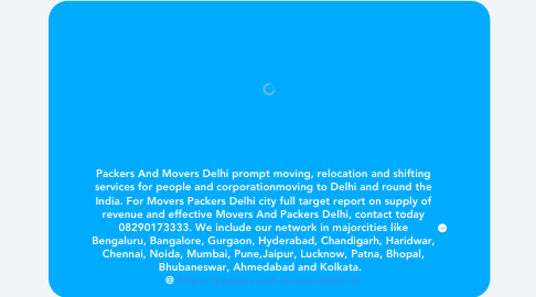 Mind Map: Packers And Movers Delhi prompt moving, relocation and shifting services for people and corporationmoving to Delhi and round the India. For Movers Packers Delhi city full target report on supply of revenue and effective Movers And Packers Delhi, contact today 08290173333. We include our network in majorcities like Bengaluru, Bangalore, Gurgaon, Hyderabad, Chandigarh, Haridwar, Chennai, Noida, Mumbai, Pune,Jaipur, Lucknow, Patna, Bhopal, Bhubaneswar, Ahmedabad and Kolkata.   @ https://packers-and-movers-delhi.in/