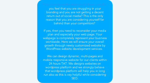 Mind Map: http://wordpressdevelopmentin24hour.com/Do you feel that you are struggling in your branding and you are not getting a decent return out of social media? This is the only reason that you are considering yourself far behind than your competitors?    If yes, then you need to reconsider your media plan and especially your web page. Your webpage is completely represent your business worldwide. Here we will ensure your overall growth through newly customized website by WordPress website development services.    We can design dynamic, multi-pages and mobile responsive website for our clients within 24 hours TAT. We designs websites on wordpress platform and we strongly believe that wordpress platform will help you in long run also as this is vey helpful while considering SEO.