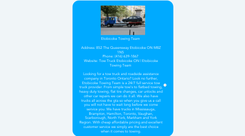 Mind Map: Etobicoke Towing Team    Address: 852 The Queensway Etobicoke ON M8Z 1N5  Phone: (416) 639-1867  Website: Tow Truck Etobicoke ON | Etobicoke Towing Team    Looking for a tow truck and roadside assistance company in Toronto Ontario? Look no further, Etobicoke Towing Team is a 24/7 full service tow truck provider. From simple tow's to flatbed towing, heavy duty towing, flat tire changes, car unlocks and other car repairs we can do it all. We also have trucks all across the gta so when you give us a call you will not have to wait long before we come service you. We have trucks in Mississauga, Brampton, Hamilton, Toronto, Vaughan, Scarborough, North York, Markham and York Region. With cheap affordable pricing and excellent customer service we simply are the best choice when it comes to towing.