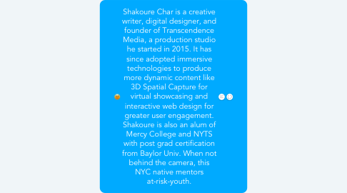 Mind Map: Shakoure Char is a creative writer, digital designer, and founder of Transcendence Media, a production studio he started in 2015. It has since adopted immersive technologies to produce more dynamic content like 3D Spatial Capture for virtual showcasing and interactive web design for greater user engagement. Shakoure is also an alum of Mercy College and NYTS with post grad certification from Baylor Univ. When not behind the camera, this NYC native mentors at-risk-youth.