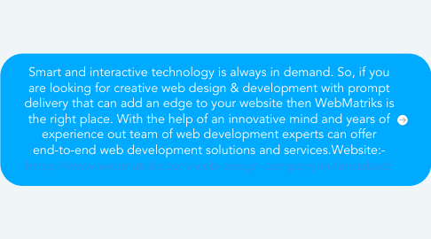 Mind Map: Smart and interactive technology is always in demand. So, if you are looking for creative web design & development with prompt delivery that can add an edge to your website then WebMatriks is the right place. With the help of an innovative mind and years of experience out team of web development experts can offer end-to-end web development solutions and services.Website:- https://www.webmatriks.com/web-design-company-in-faridabad/