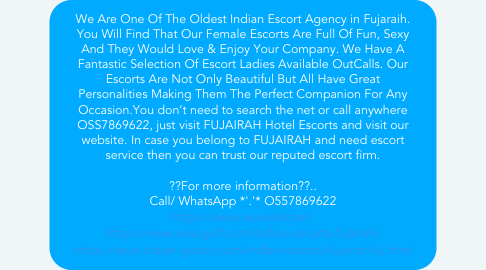 Mind Map: We Are One Of The Oldest Indian Escort Agency in Fujaraih. You Will Find That Our Female Escorts Are Full Of Fun, Sexy And They Would Love & Enjoy Your Company. We Have A Fantastic Selection Of Escort Ladies Available OutCalls. Our Escorts Are Not Only Beautiful But All Have Great Personalities Making Them The Perfect Companion For Any Occasion.You don't need to search the net or call anywhere OSS7869622, just visit FUJAIRAH Hotel Escorts and visit our website. In case you belong to FUJAIRAH and need escort service then you can trust our reputed escort firm.  ??For more information??.. Call/ WhatsApp *'.'* O557869622 https://www.sexorakcom/ https://www.sexogulf.com/indian-escorts-fujairah/ https://www.indian-graicy.com/indian-escorts-fujairah-fuj.html