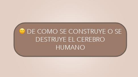 Mind Map: DE COMO SE CONSTRUYE O SE DESTRUYE EL CEREBRO HUMANO