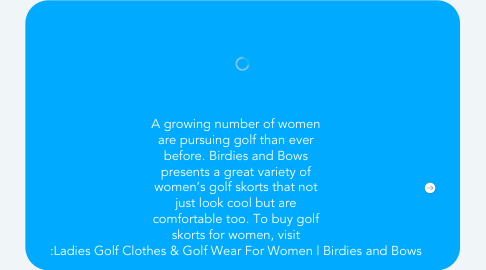 Mind Map: A growing number of women are pursuing golf than ever before. Birdies and Bows presents a great variety of women's golf skorts that not just look cool but are comfortable too. To buy golf skorts for women, visit :Ladies Golf Clothes & Golf Wear For Women | Birdies and Bows
