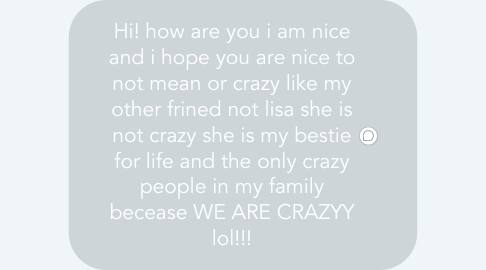 Mind Map: Hi! how are you i am nice and i hope you are nice to not mean or crazy like my other frined not lisa she is not crazy she is my bestie for life and the only crazy people in my family becease WE ARE CRAZYY lol!!!