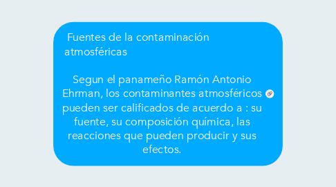 Mind Map: Fuentes de la contaminación         atmosféricas                                                   Segun el panameño Ramón Antonio Ehrman,los contaminantes atmosféricos pueden ser calificados de acuerdo a : su fuente, su composición química, las reacciones que pueden producir y sus efectos.